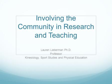 Involving the Community in Research and Teaching Lauren Lieberman Ph.D. Professor Kinesiology, Sport Studies and Physical Education.