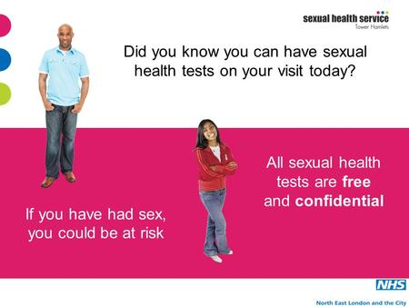 All sexual health tests are free and confidential If you have had sex, you could be at risk Did you know you can have sexual health tests on your visit.