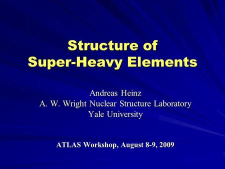 Structure of Super-Heavy Elements Andreas Heinz A. W. Wright Nuclear Structure Laboratory Yale University ATLAS Workshop, August 8-9, 2009.