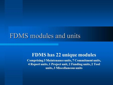 FDMS modules and units FDMS has 22 unique modules Comprising 3 Maintenance units, 7 Commitment units, 4 Report units, 1 Project unit, 2 Funding units,