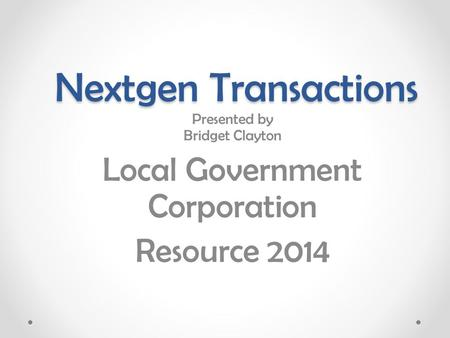 Nextgen Transactions Presented by Bridget Clayton Local Government Corporation Resource 2014.