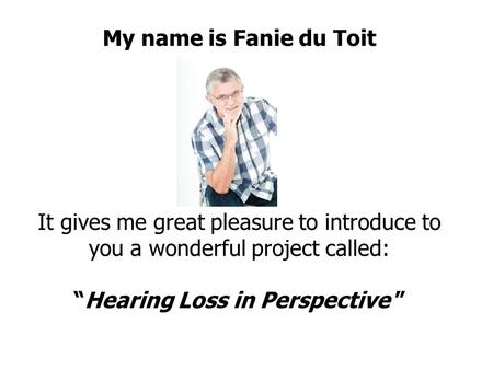 "My name is Fanie du Toit It gives me great pleasure to introduce to you a wonderful project called: ""Hearing Loss in Perspective """