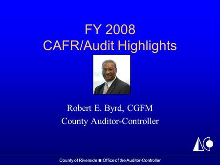 County of Riverside ■ Office of the Auditor-Controller FY 2008 CAFR/Audit Highlights Robert E. Byrd, CGFM County Auditor-Controller.