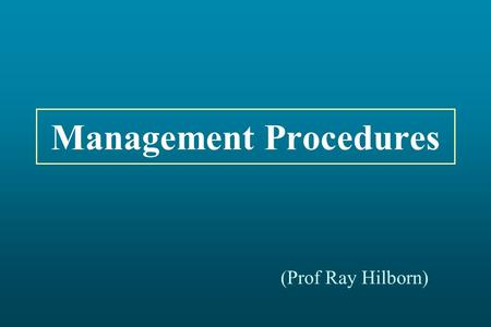 Management Procedures (Prof Ray Hilborn). Current Management Cycle Fishery: Actual Catches Data Collection Assessment Management Decision.