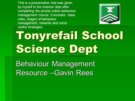 Tonyrefail School Science Dept Behaviour Management Resource –Gavin Rees This is a presentation that was given by myself to the science dept after completing.