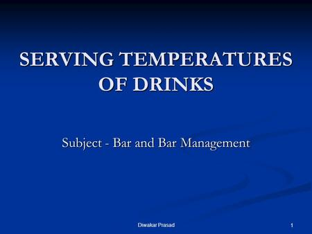 Diwakar Prasad 1 SERVING TEMPERATURES OF DRINKS Subject - Bar and Bar Management.