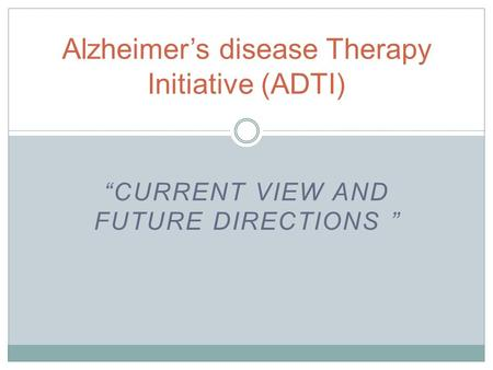 """CURRENT VIEW AND FUTURE DIRECTIONS "" Alzheimer's disease Therapy Initiative (ADTI)"