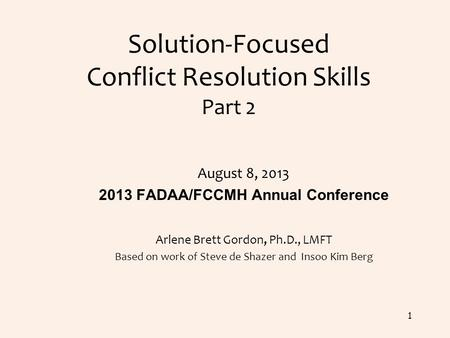 Solution-Focused Conflict Resolution Skills Part 2 August 8, 2013 2013 FADAA/FCCMH Annual Conference Arlene Brett Gordon, Ph.D., LMFT Based on work of.