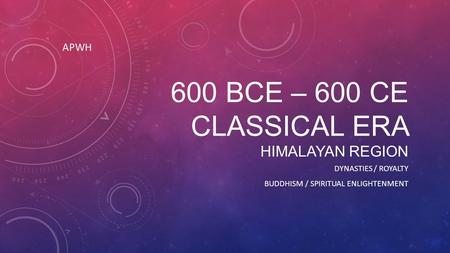 600 BCE – 600 CE CLASSICAL ERA HIMALAYAN REGION DYNASTIES / ROYALTY BUDDHISM / SPIRITUAL ENLIGHTENMENT APWH.