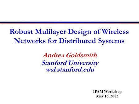 Robust Mulilayer Design of Wireless Networks for Distributed Systems Andrea Goldsmith Stanford University wsl.stanford.edu IPAM Workshop May 16, 2002.