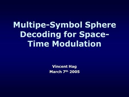 Multipe-Symbol Sphere Decoding for Space- Time Modulation Vincent Hag March 7 th 2005.