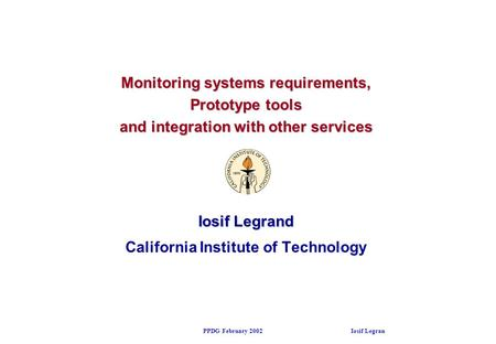 PPDG February 2002 Iosif Legrand Monitoring systems requirements, Prototype tools and integration with other services Iosif Legrand California Institute.