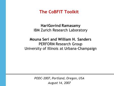 The CoBFIT Toolkit PODC-2007, Portland, Oregon, USA August 14, 2007 HariGovind Ramasamy IBM Zurich Research Laboratory Mouna Seri and William H. Sanders.