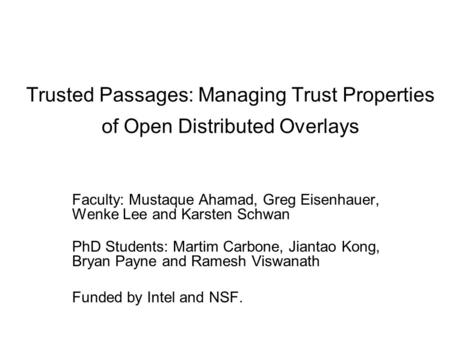Trusted Passages: Managing Trust Properties of Open Distributed Overlays Faculty: Mustaque Ahamad, Greg Eisenhauer, Wenke Lee and Karsten Schwan PhD Students: