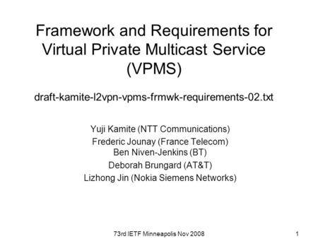 73rd IETF Minneapolis Nov 20081 Framework and Requirements for Virtual Private Multicast Service (VPMS) draft-kamite-l2vpn-vpms-frmwk-requirements-02.txt.