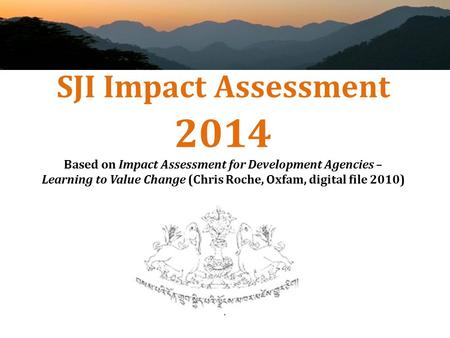SJI Impact Assessment 2014 Based on Impact Assessment for Development Agencies – Learning to Value Change (Chris Roche, Oxfam, digital file 2010)