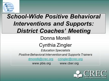 School-Wide Positive Behavioral Interventions and Supports: District Coaches' Meeting Donna Morelli Cynthia Zingler Education Specialists Positive Behavioral.