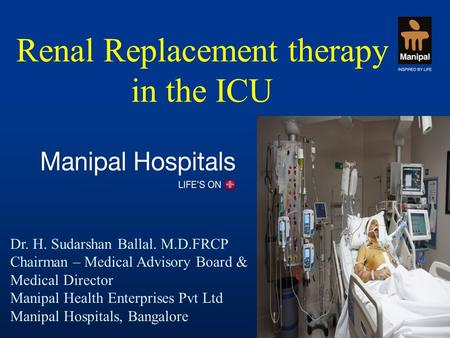 Renal Replacement therapy in the ICU Dr. H. Sudarshan Ballal. M.D.FRCP Chairman – Medical Advisory Board & Medical Director Manipal Health Enterprises.