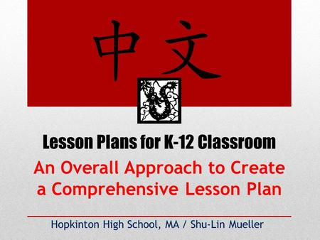 Lesson Plans for K-12 Classroom Hopkinton High School, MA / Shu-Lin Mueller An Overall Approach to Create a Comprehensive Lesson Plan.