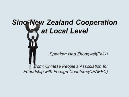 Sino-New Zealand Cooperation at Local Level Speaker: Hao Zhongwei(Felix) from: Chinese People's Association for Friendship with Foreign Countries(CPAFFC)