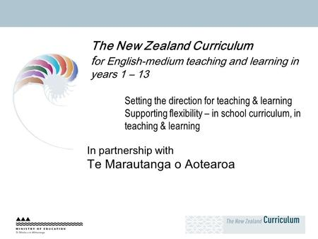 The New Zealand Curriculum f or English-medium teaching and learning in years 1 – 13 Setting the direction for teaching & learning Supporting flexibility.