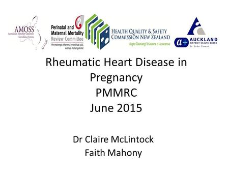 Rheumatic Heart Disease in Pregnancy PMMRC June 2015 Dr Claire McLintock Faith Mahony.