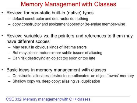 CSE 332: Memory management with C++ classes Memory Management with Classes Review: for non-static built-in (native) types –default constructor and destructor.