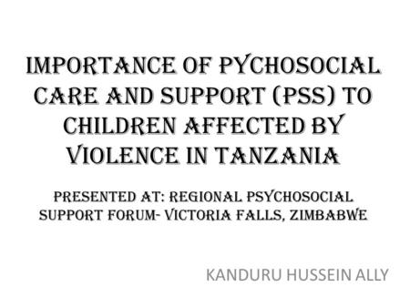 IMPORTANCE OF PYCHOSOCIAL CARE AND SUPPORT (Pss) to children affected by violence in tanzania presented at: regional psychosocial support forum- victoria.