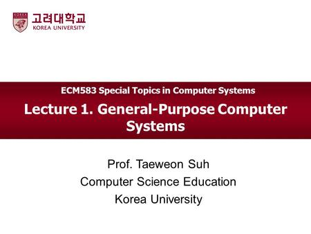 Lecture 1. General-Purpose Computer Systems Prof. Taeweon Suh Computer Science Education Korea University ECM583 Special Topics in Computer Systems.