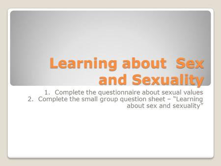 "Learning about Sex and Sexuality 1. Complete the questionnaire about sexual values 2. Complete the small group question sheet – ""Learning about sex and."