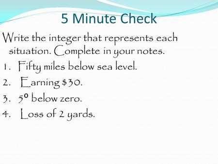 5 Minute Check Write the integer that represents each situation. Complete in your notes. 1. Fifty miles below sea level. 2. Earning $30. 3. 5 ᴼ below zero.