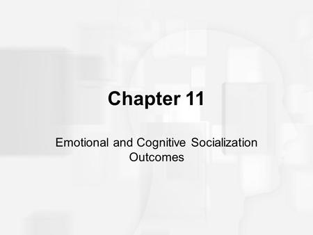 Chapter 11 Emotional and Cognitive Socialization Outcomes.