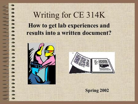 Writing for CE 314K How to get lab experiences and results into a written document? Spring 2002.