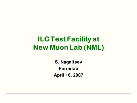 ILC Test Facility at New Muon Lab (NML) S. Nagaitsev Fermilab April 16, 2007.