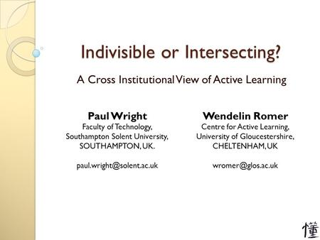 Indivisible or Intersecting? A Cross Institutional View of Active Learning Paul Wright Faculty of Technology, Southampton Solent University, SOUTHAMPTON,