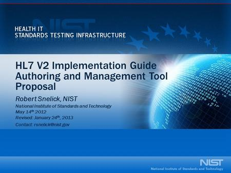 HL7 V2 Implementation Guide Authoring and Management Tool Proposal Robert Snelick, NIST National Institute of Standards and Technology May 14 th 2012 Revised:
