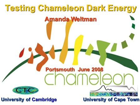 Testing Chameleon Dark Energy Amanda Weltman University of Cambridge Portsmouth June 2008 University of Cape Town.