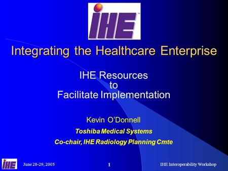 June 28-29, 2005IHE Interoperability Workshop 1 Integrating the Healthcare Enterprise IHE Resources to Facilitate Implementation Kevin O'Donnell Toshiba.