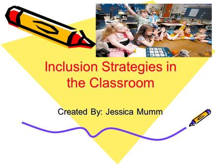 Inclusion Strategies in the Classroom Created By: Jessica Mumm.