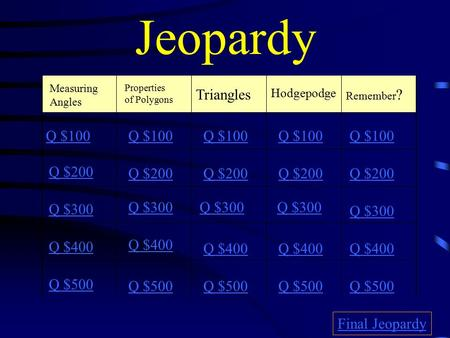 Jeopardy Measuring Angles Triangles Hodgepodge Remember ? Q $100 Q $200 Q $300 Q $400 Q $500 Q $100 Q $200 Q $300 Q $400 Q $500 Final Jeopardy Properties.