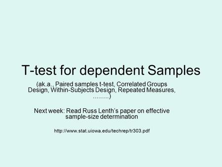 T-test for dependent Samples (ak.a., Paired samples t-test, Correlated Groups Design, Within-Subjects Design, Repeated Measures, ……..) Next week: Read.