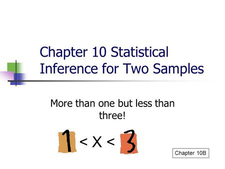 Chapter 10 Statistical Inference for Two Samples More than one but less than three! Chapter 10B < X <