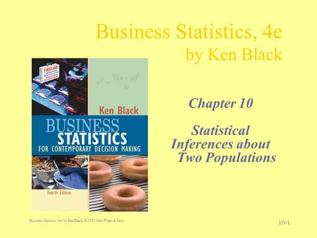 Business Statistics, 4e, by Ken Black. © 2003 John Wiley & Sons. 10-1 Business Statistics, 4e by Ken Black Chapter 10 Statistical Inferences about Two.