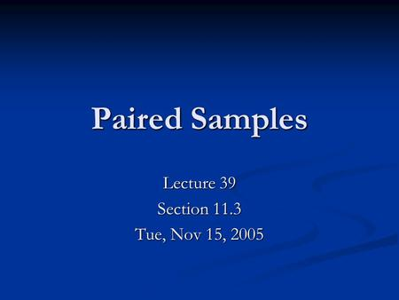 Paired Samples Lecture 39 Section 11.3 Tue, Nov 15, 2005.