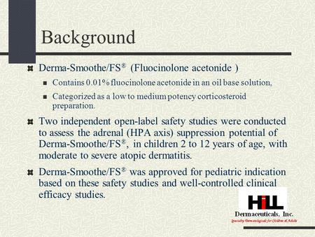 Background Derma-Smoothe/FS ® (Fluocinolone acetonide ) Contains 0.01% fluocinolone acetonide in an oil base solution, Categorized as a low to medium potency.