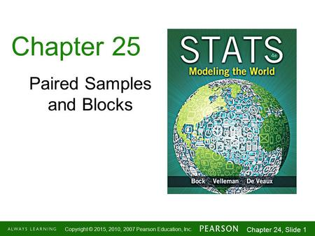 1-1 Copyright © 2015, 2010, 2007 Pearson Education, Inc. Chapter 24, Slide 1 Chapter 25 Paired Samples and Blocks.