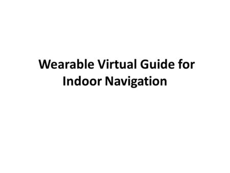 Wearable Virtual Guide for Indoor Navigation. Introduction Assistance for indoor navigation using a wearable vision system Novel cognitive model for representing.