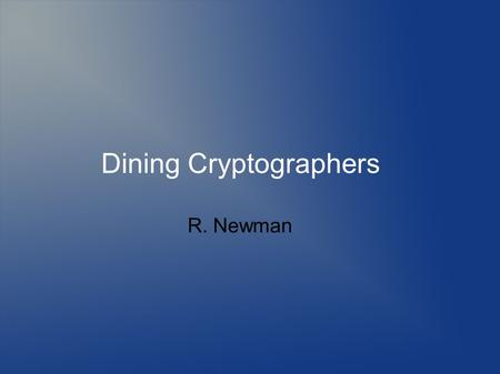 Dining Cryptographers R. Newman. Topics Defining anonymity Need for anonymity Defining privacy Threats to anonymity and privacy Mechanisms to provide.