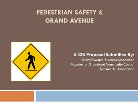 PEDESTRIAN SAFETY & GRAND AVENUE A CIB Proposal Submitted By: Grand Avenue Business Association Macalester Groveland Community Council Summit Hill Association.