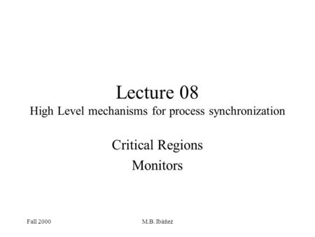 Fall 2000M.B. Ibáñez Lecture 08 High Level mechanisms for process synchronization Critical Regions Monitors.